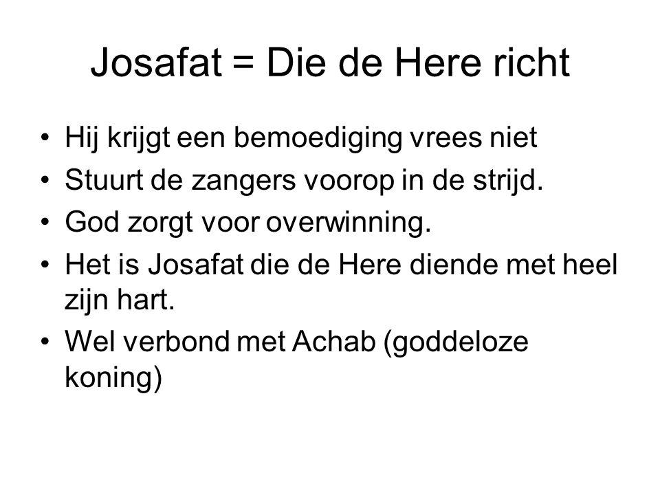 Josafat = Die de Here richt Hij krijgt een bemoediging vrees niet Stuurt de zangers voorop in de strijd.