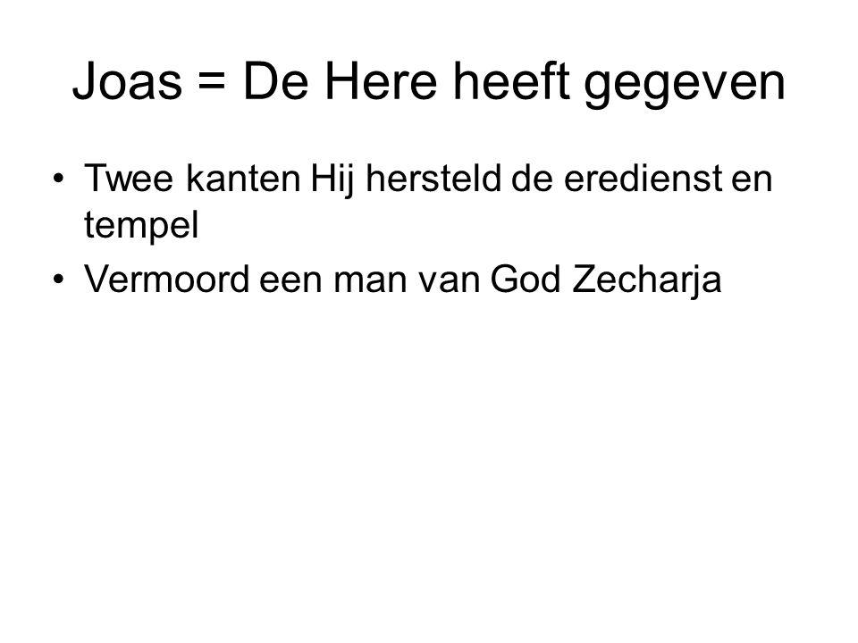Joas = De Here heeft gegeven Twee kanten Hij hersteld de eredienst en tempel Vermoord een man van God Zecharja