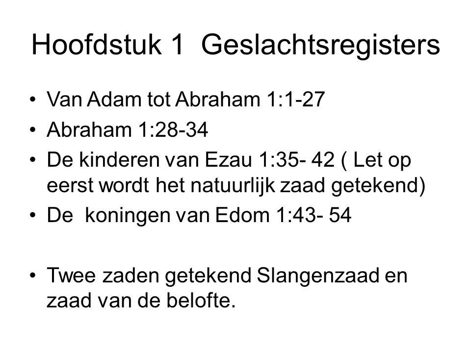 Hoofdstuk 1 Geslachtsregisters Van Adam tot Abraham 1:1-27 Abraham 1:28-34 De kinderen van Ezau 1:35- 42 ( Let op eerst wordt het natuurlijk zaad getekend) De koningen van Edom 1:43- 54 Twee zaden getekend Slangenzaad en zaad van de belofte.