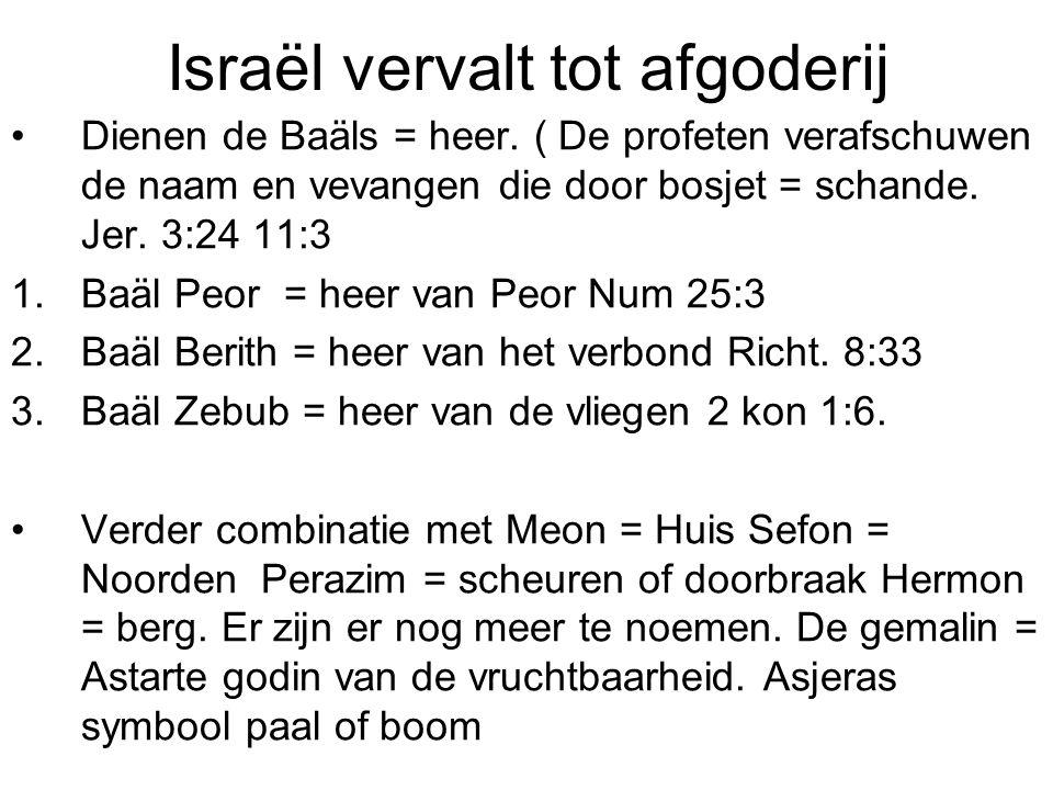 Israël vervalt tot afgoderij Dienen de Baäls = heer. ( De profeten verafschuwen de naam en vevangen die door bosjet = schande. Jer. 3:24 11:3 1.Baäl P