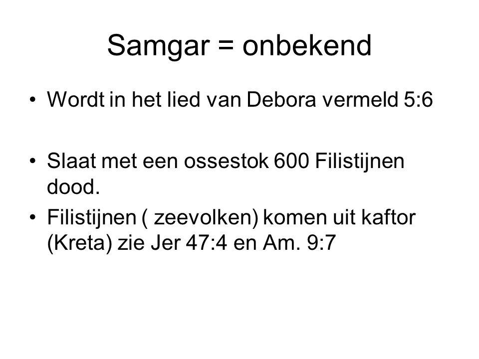 Samgar = onbekend Wordt in het lied van Debora vermeld 5:6 Slaat met een ossestok 600 Filistijnen dood. Filistijnen ( zeevolken) komen uit kaftor (Kre