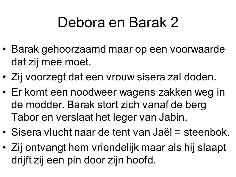 Debora en Barak 2 Barak gehoorzaamd maar op een voorwaarde dat zij mee moet. Zij voorzegt dat een vrouw sisera zal doden. Er komt een noodweer wagens