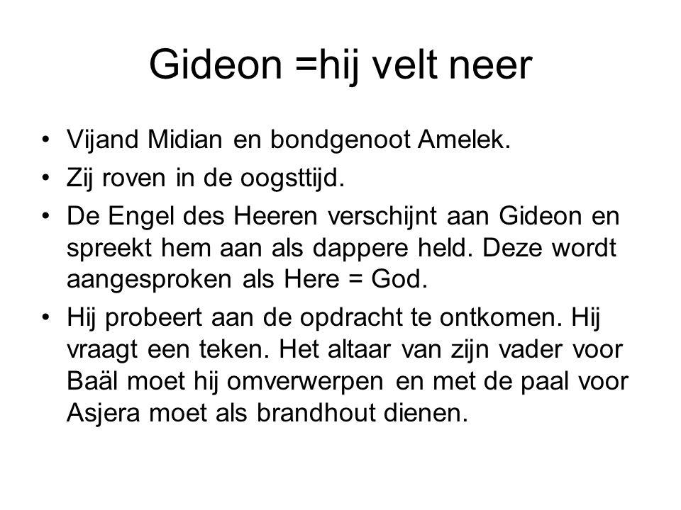 Gideon =hij velt neer Vijand Midian en bondgenoot Amelek. Zij roven in de oogsttijd. De Engel des Heeren verschijnt aan Gideon en spreekt hem aan als