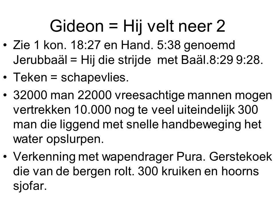 Gideon = Hij velt neer 2 Zie 1 kon. 18:27 en Hand. 5:38 genoemd Jerubbaäl = Hij die strijde met Baäl.8:29 9:28. Teken = schapevlies. 32000 man 22000 v