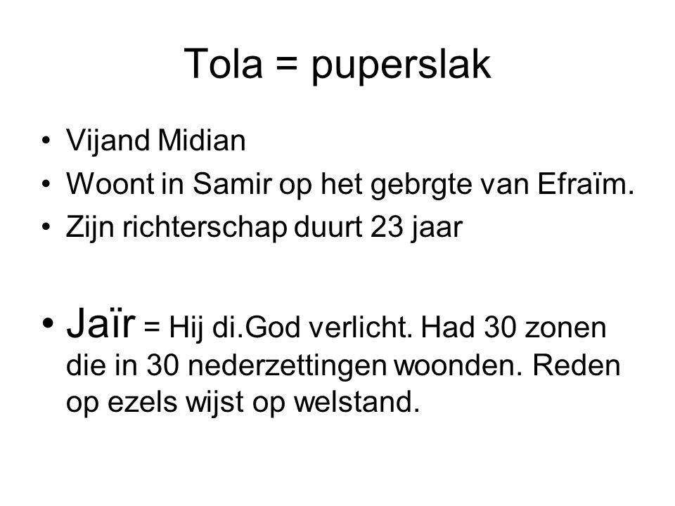 Tola = puperslak Vijand Midian Woont in Samir op het gebrgte van Efraïm. Zijn richterschap duurt 23 jaar Jaïr = Hij di.God verlicht. Had 30 zonen die