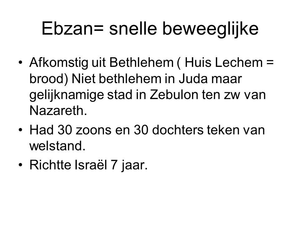 Ebzan= snelle beweeglijke Afkomstig uit Bethlehem ( Huis Lechem = brood) Niet bethlehem in Juda maar gelijknamige stad in Zebulon ten zw van Nazareth.