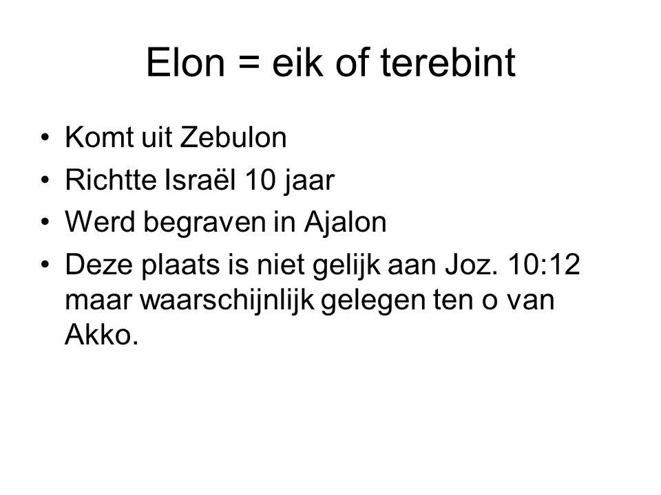 Elon = eik of terebint Komt uit Zebulon Richtte Israël 10 jaar Werd begraven in Ajalon Deze plaats is niet gelijk aan Joz. 10:12 maar waarschijnlijk g