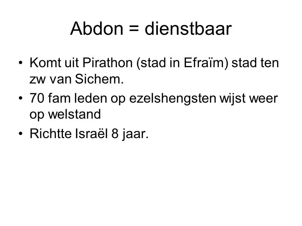 Abdon = dienstbaar Komt uit Pirathon (stad in Efraïm) stad ten zw van Sichem. 70 fam leden op ezelshengsten wijst weer op welstand Richtte Israël 8 ja