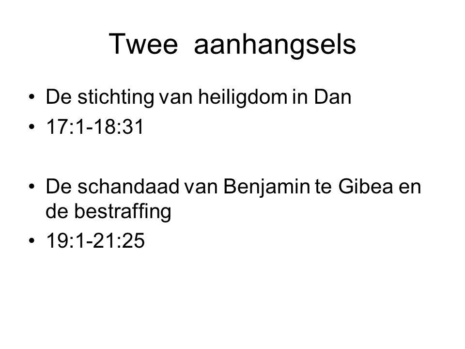Twee aanhangsels De stichting van heiligdom in Dan 17:1-18:31 De schandaad van Benjamin te Gibea en de bestraffing 19:1-21:25