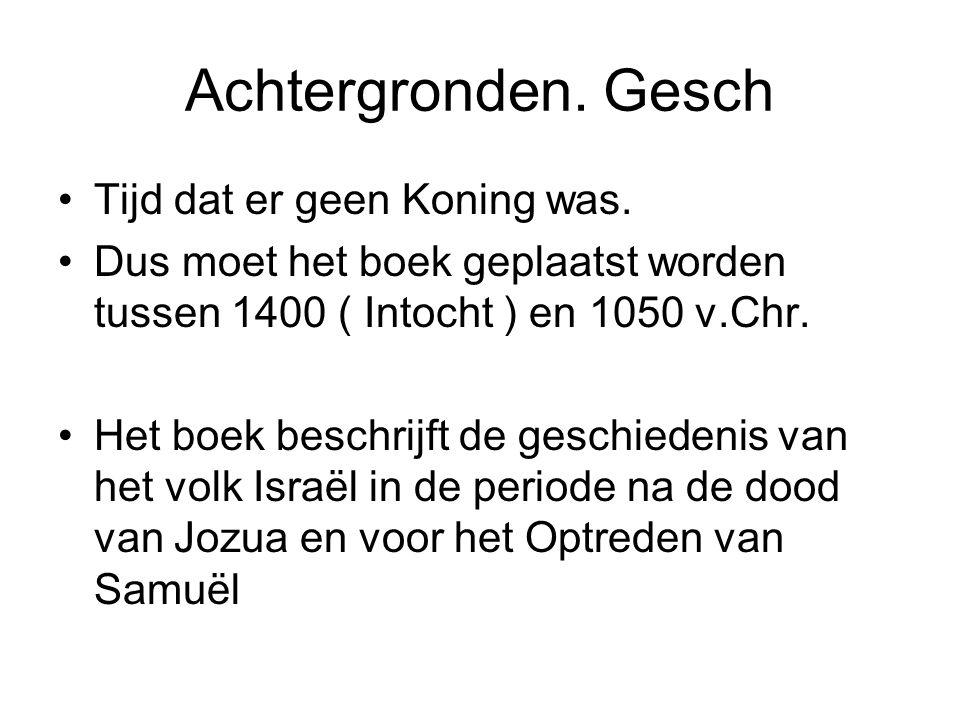 Achtergronden. Gesch Tijd dat er geen Koning was. Dus moet het boek geplaatst worden tussen 1400 ( Intocht ) en 1050 v.Chr. Het boek beschrijft de ges