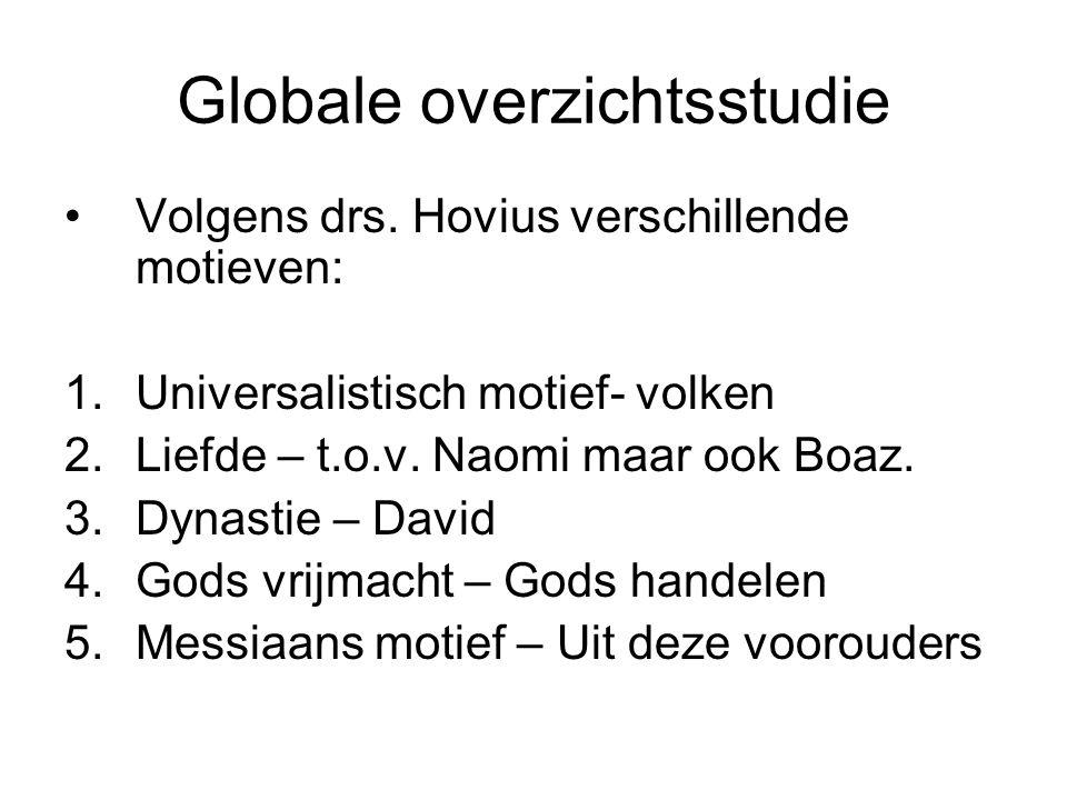 Globale overzichtsstudie Volgens drs. Hovius verschillende motieven: 1.Universalistisch motief- volken 2.Liefde – t.o.v. Naomi maar ook Boaz. 3.Dynast