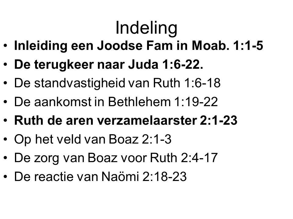Indeling Inleiding een Joodse Fam in Moab. 1:1-5 De terugkeer naar Juda 1:6-22. De standvastigheid van Ruth 1:6-18 De aankomst in Bethlehem 1:19-22 Ru