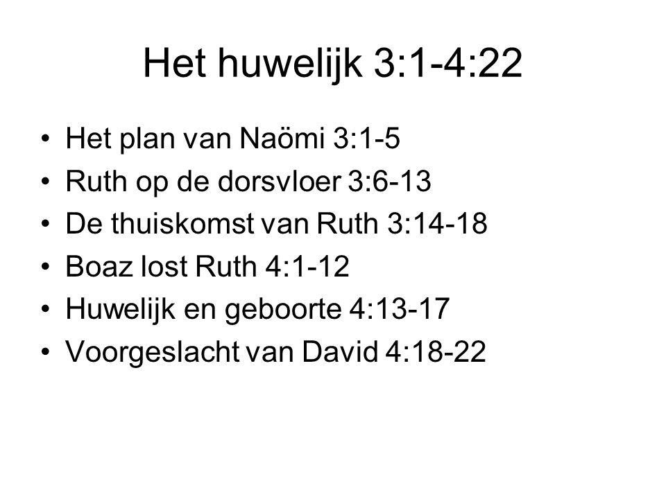 Het huwelijk 3:1-4:22 Het plan van Naömi 3:1-5 Ruth op de dorsvloer 3:6-13 De thuiskomst van Ruth 3:14-18 Boaz lost Ruth 4:1-12 Huwelijk en geboorte 4