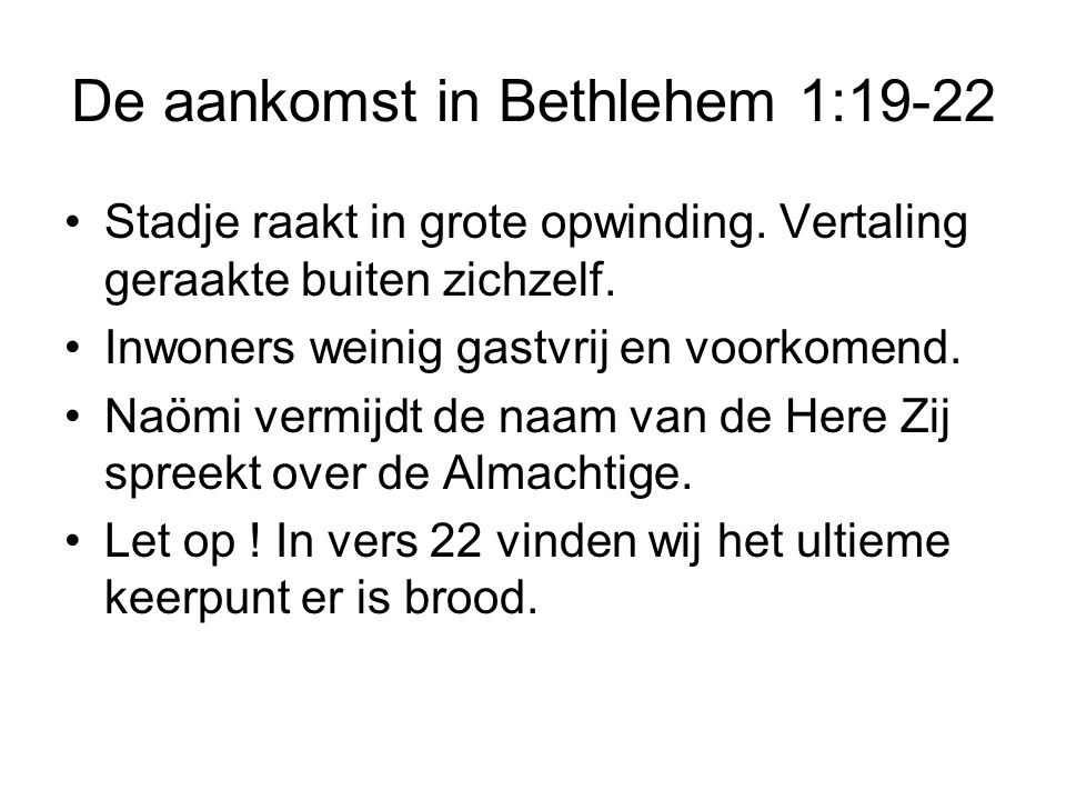 De aankomst in Bethlehem 1:19-22 Stadje raakt in grote opwinding. Vertaling geraakte buiten zichzelf. Inwoners weinig gastvrij en voorkomend. Naömi ve