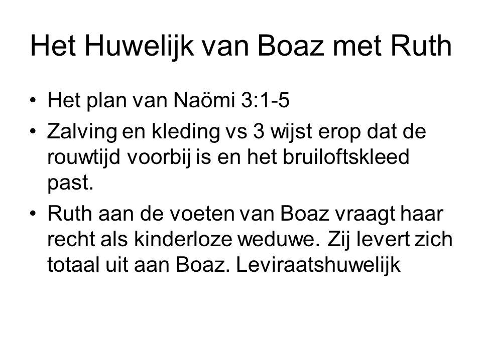Het Huwelijk van Boaz met Ruth Het plan van Naömi 3:1-5 Zalving en kleding vs 3 wijst erop dat de rouwtijd voorbij is en het bruiloftskleed past. Ruth