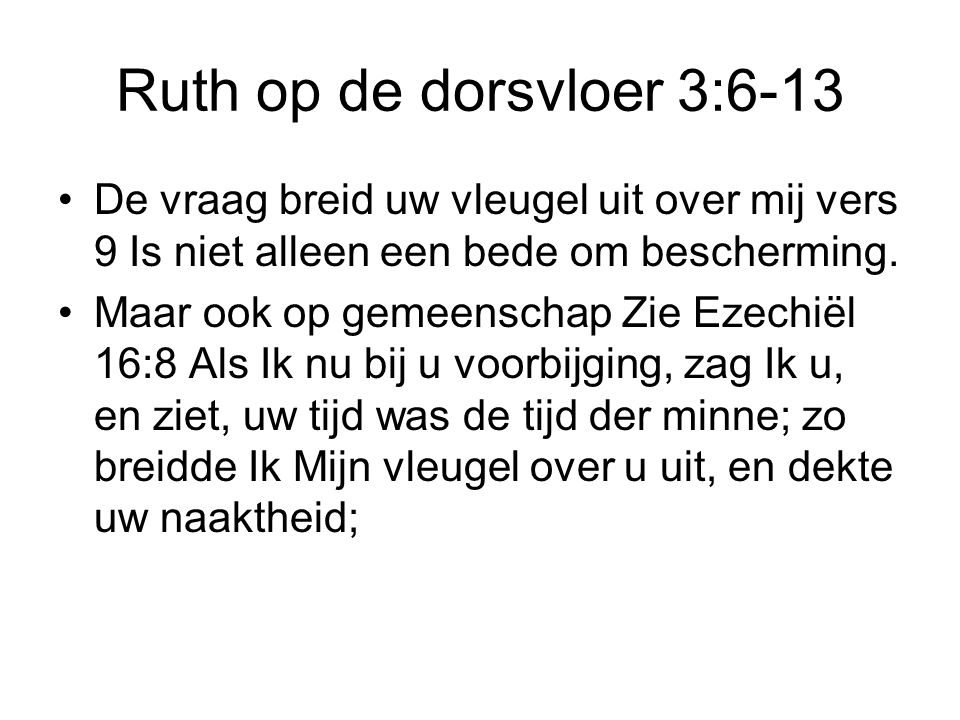 Ruth op de dorsvloer 3:6-13 De vraag breid uw vleugel uit over mij vers 9 Is niet alleen een bede om bescherming. Maar ook op gemeenschap Zie Ezechiël