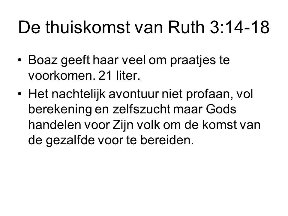 De thuiskomst van Ruth 3:14-18 Boaz geeft haar veel om praatjes te voorkomen. 21 liter. Het nachtelijk avontuur niet profaan, vol berekening en zelfsz