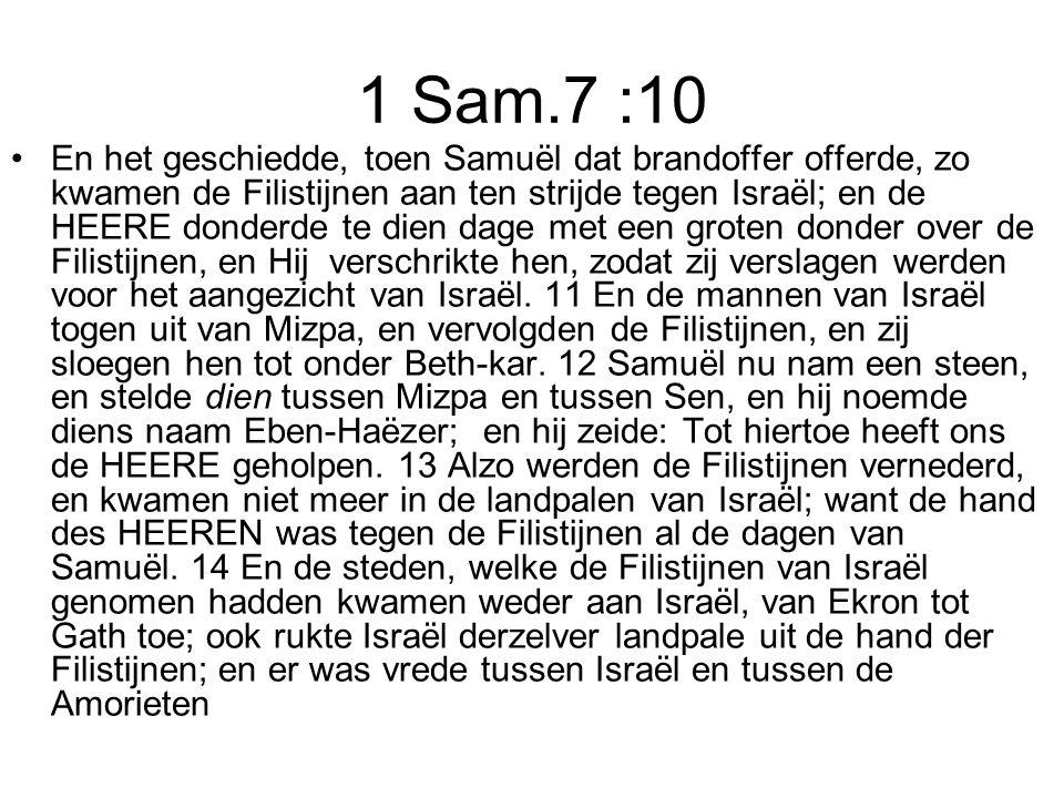1 Sam.7 :10 En het geschiedde, toen Samuël dat brandoffer offerde, zo kwamen de Filistijnen aan ten strijde tegen Israël; en de HEERE donderde te dien