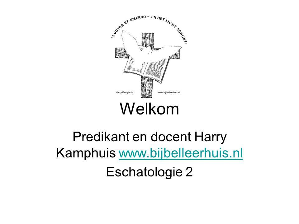 Welkom Predikant en docent Harry Kamphuis www.bijbelleerhuis.nlwww.bijbelleerhuis.nl Eschatologie 2