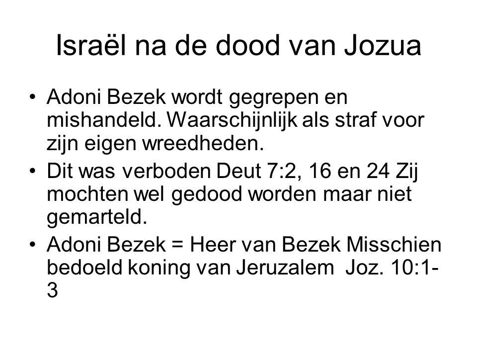 Israël na de dood van Jozua Adoni Bezek wordt gegrepen en mishandeld. Waarschijnlijk als straf voor zijn eigen wreedheden. Dit was verboden Deut 7:2,