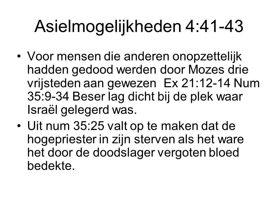 Asielmogelijkheden 4:41-43 Voor mensen die anderen onopzettelijk hadden gedood werden door Mozes drie vrijsteden aan gewezen Ex 21:12-14 Num 35:9-34 B