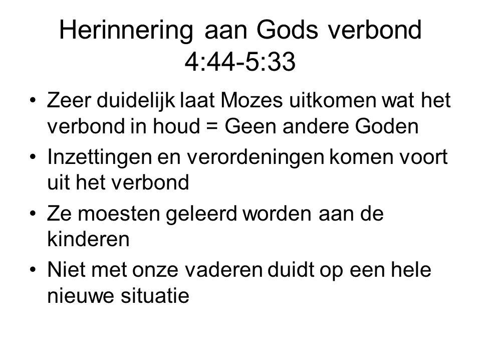 Herinnering aan Gods verbond 4:44-5:33 Zeer duidelijk laat Mozes uitkomen wat het verbond in houd = Geen andere Goden Inzettingen en verordeningen kom