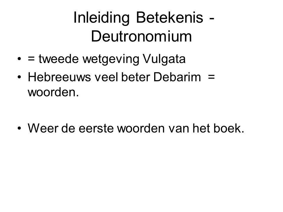 Inleiding Betekenis - Deutronomium = tweede wetgeving Vulgata Hebreeuws veel beter Debarim = woorden. Weer de eerste woorden van het boek.