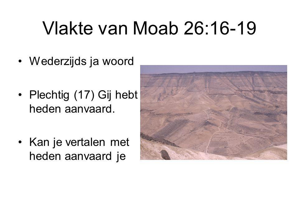Vlakte van Moab 26:16-19 Wederzijds ja woord Plechtig (17) Gij hebt heden aanvaard. Kan je vertalen met heden aanvaard je