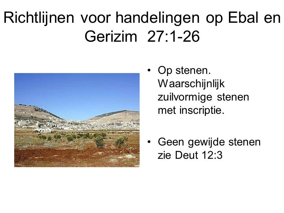 Richtlijnen voor handelingen op Ebal en Gerizim 27:1-26 Op stenen. Waarschijnlijk zuilvormige stenen met inscriptie. Geen gewijde stenen zie Deut 12:3