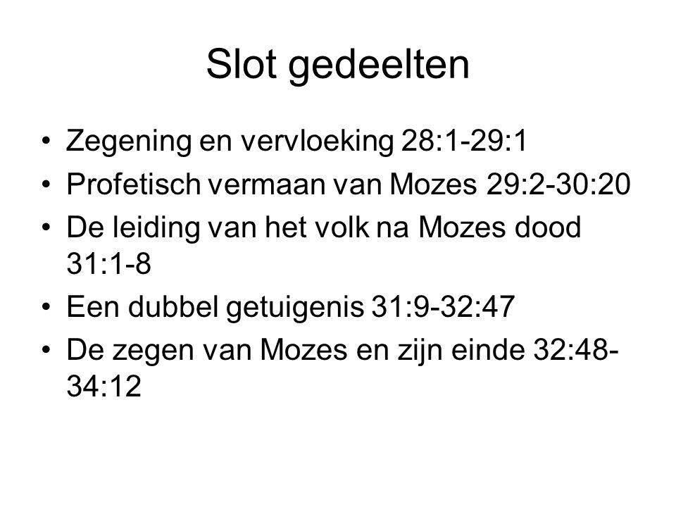Slot gedeelten Zegening en vervloeking 28:1-29:1 Profetisch vermaan van Mozes 29:2-30:20 De leiding van het volk na Mozes dood 31:1-8 Een dubbel getui