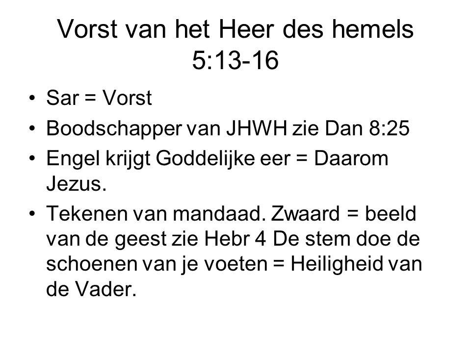 Vorst van het Heer des hemels 5:13-16 Sar = Vorst Boodschapper van JHWH zie Dan 8:25 Engel krijgt Goddelijke eer = Daarom Jezus. Tekenen van mandaad.