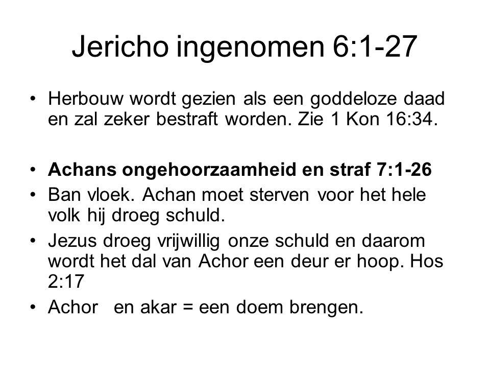 Jericho ingenomen 6:1-27 Herbouw wordt gezien als een goddeloze daad en zal zeker bestraft worden. Zie 1 Kon 16:34. Achans ongehoorzaamheid en straf 7