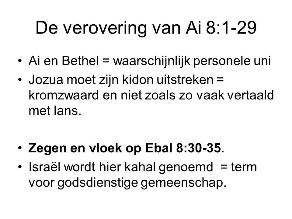 De verovering van Ai 8:1-29 Ai en Bethel = waarschijnlijk personele uni Jozua moet zijn kidon uitstreken = kromzwaard en niet zoals zo vaak vertaald m