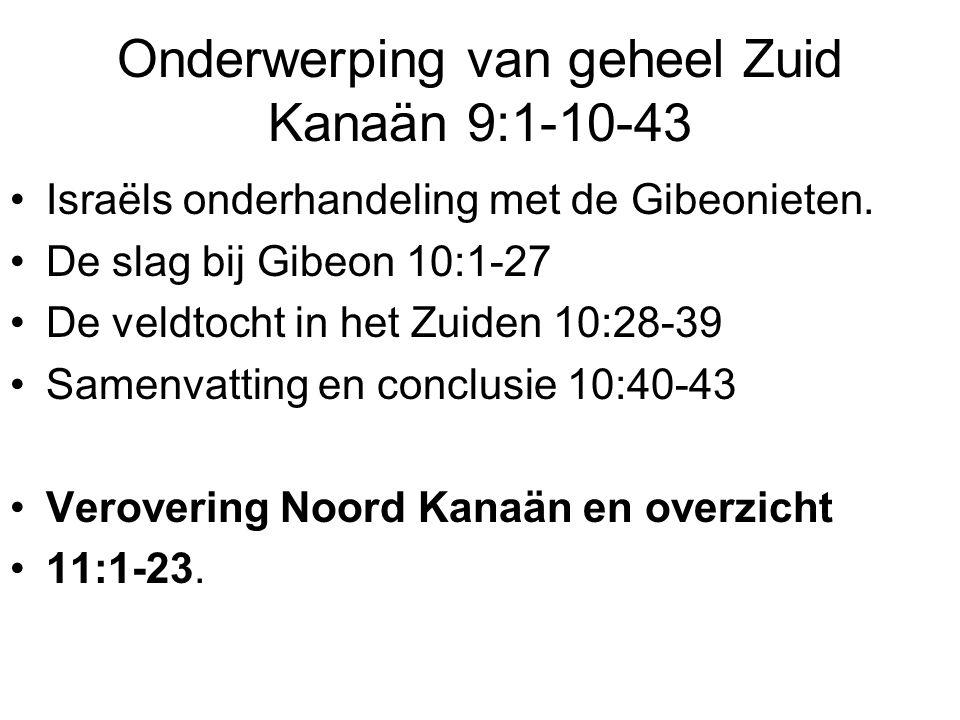 Onderwerping van geheel Zuid Kanaän 9:1-10-43 Israëls onderhandeling met de Gibeonieten. De slag bij Gibeon 10:1-27 De veldtocht in het Zuiden 10:28-3