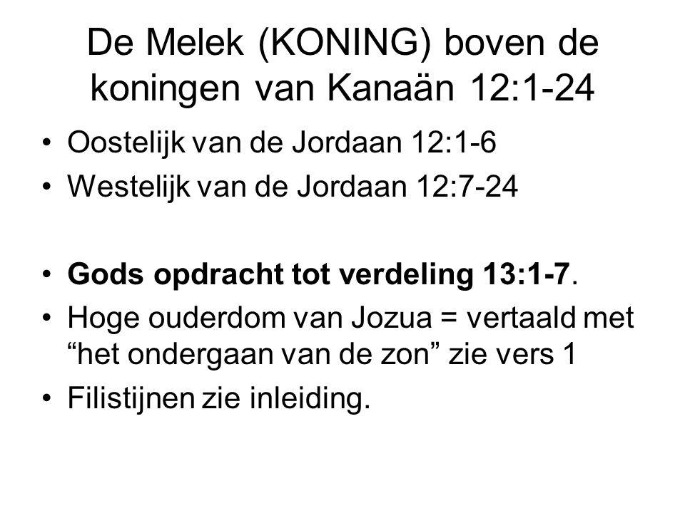 De Melek (KONING) boven de koningen van Kanaän 12:1-24 Oostelijk van de Jordaan 12:1-6 Westelijk van de Jordaan 12:7-24 Gods opdracht tot verdeling 13