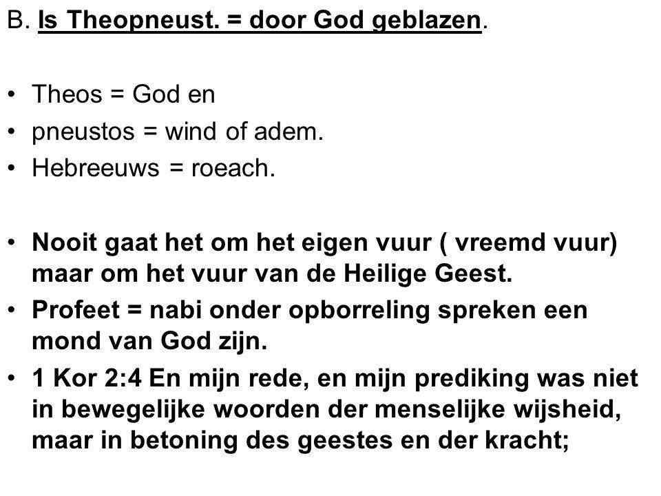 B. Is Theopneust. = door God geblazen. Theos = God en pneustos = wind of adem. Hebreeuws = roeach. Nooit gaat het om het eigen vuur ( vreemd vuur) maa