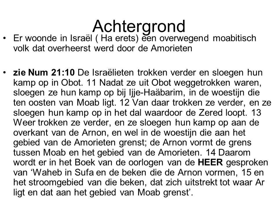 Achtergrond Er woonde in Israël ( Ha erets) een overwegend moabitisch volk dat overheerst werd door de Amorieten zie Num 21:10 De Israëlieten trokken