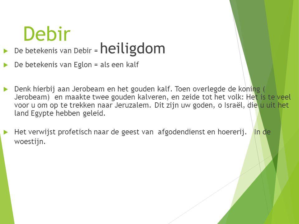 Debir  De betekenis van Debir = heiligdom  De betekenis van Eglon = als een kalf  Denk hierbij aan Jerobeam en het gouden kalf.