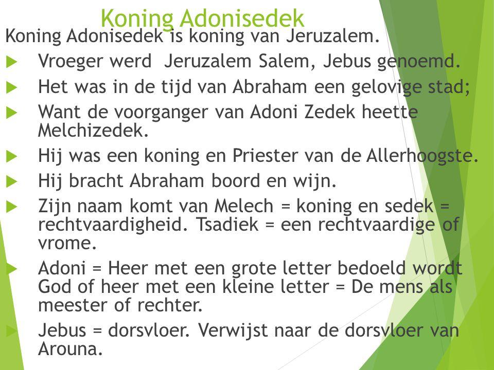Koning Adonisedek Koning Adonisedek is koning van Jeruzalem.  Vroeger werd Jeruzalem Salem, Jebus genoemd.  Het was in de tijd van Abraham een gelov