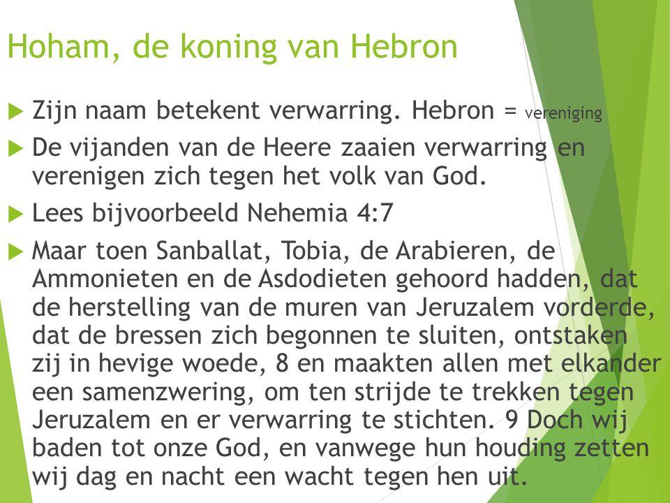 Hoham, de koning van Hebron  Zijn naam betekent verwarring. Hebron = vereniging  De vijanden van de Heere zaaien verwarring en verenigen zich tegen