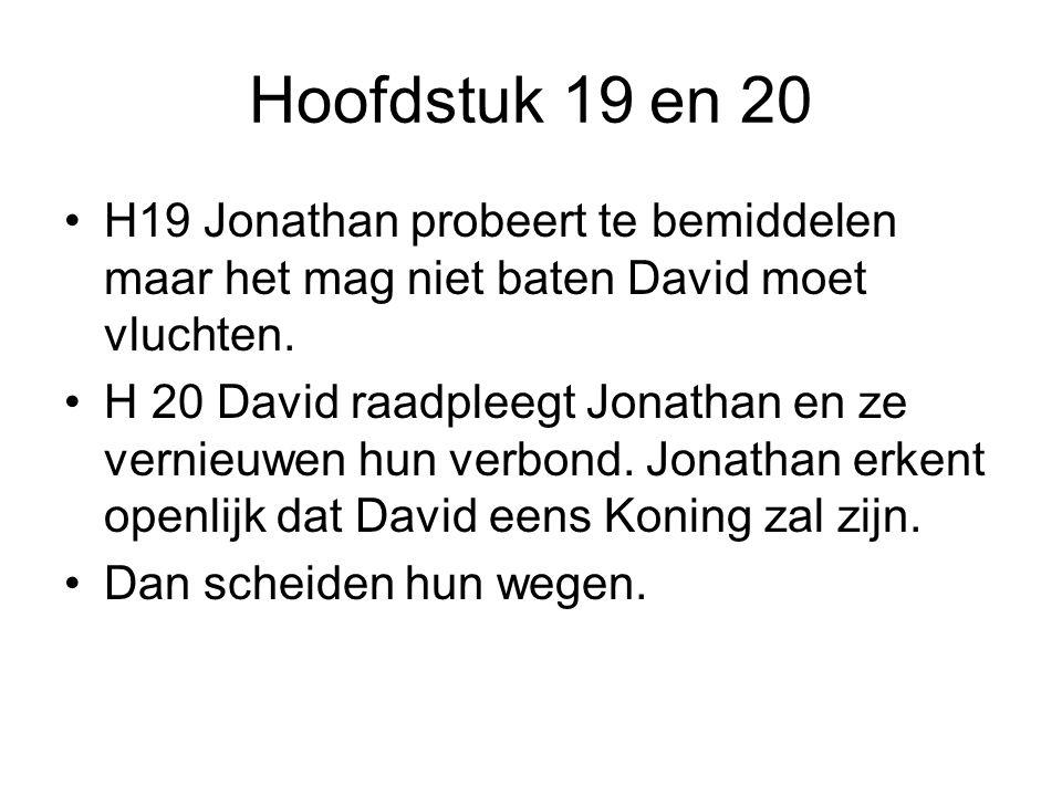 Hoofdstuk 19 en 20 H19 Jonathan probeert te bemiddelen maar het mag niet baten David moet vluchten. H 20 David raadpleegt Jonathan en ze vernieuwen hu