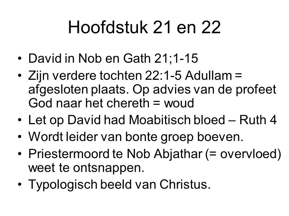 Hoofdstuk 21 en 22 David in Nob en Gath 21;1-15 Zijn verdere tochten 22:1-5 Adullam = afgesloten plaats. Op advies van de profeet God naar het chereth