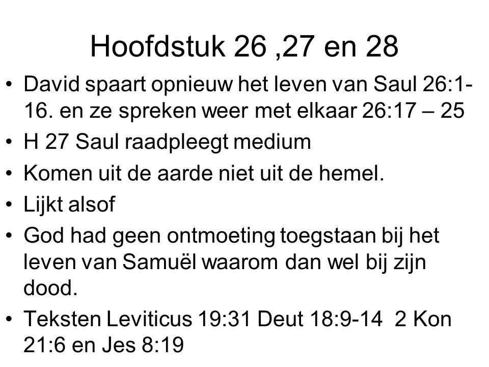 Hoofdstuk 26,27 en 28 David spaart opnieuw het leven van Saul 26:1- 16. en ze spreken weer met elkaar 26:17 – 25 H 27 Saul raadpleegt medium Komen uit