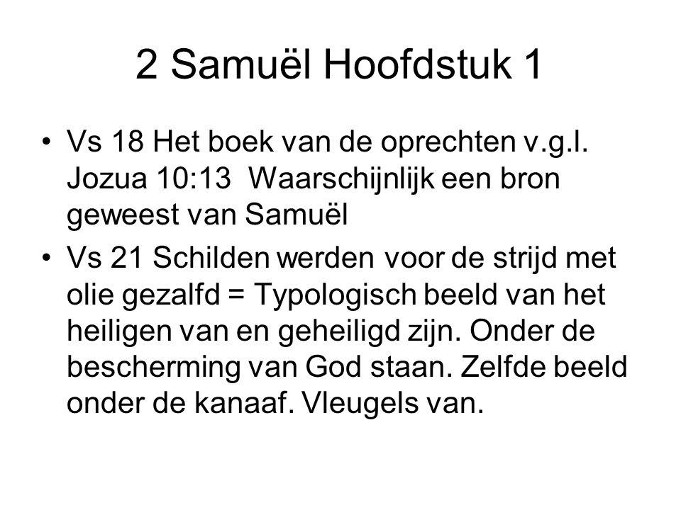 2 Samuël Hoofdstuk 1 Vs 18 Het boek van de oprechten v.g.l. Jozua 10:13 Waarschijnlijk een bron geweest van Samuël Vs 21 Schilden werden voor de strij