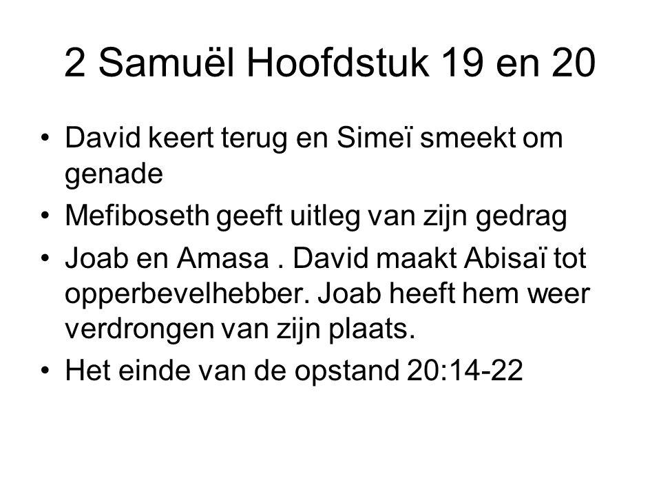 2 Samuël Hoofdstuk 19 en 20 David keert terug en Simeï smeekt om genade Mefiboseth geeft uitleg van zijn gedrag Joab en Amasa. David maakt Abisaï tot