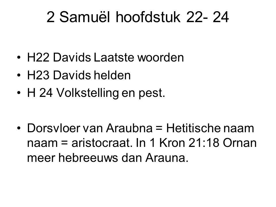 2 Samuël hoofdstuk 22- 24 H22 Davids Laatste woorden H23 Davids helden H 24 Volkstelling en pest. Dorsvloer van Araubna = Hetitische naam naam = arist