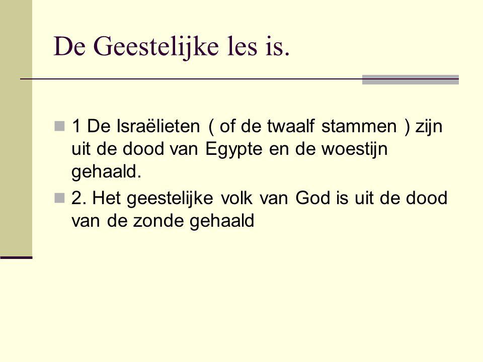De Geestelijke les is. 1 De Israëlieten ( of de twaalf stammen ) zijn uit de dood van Egypte en de woestijn gehaald. 2. Het geestelijke volk van God i