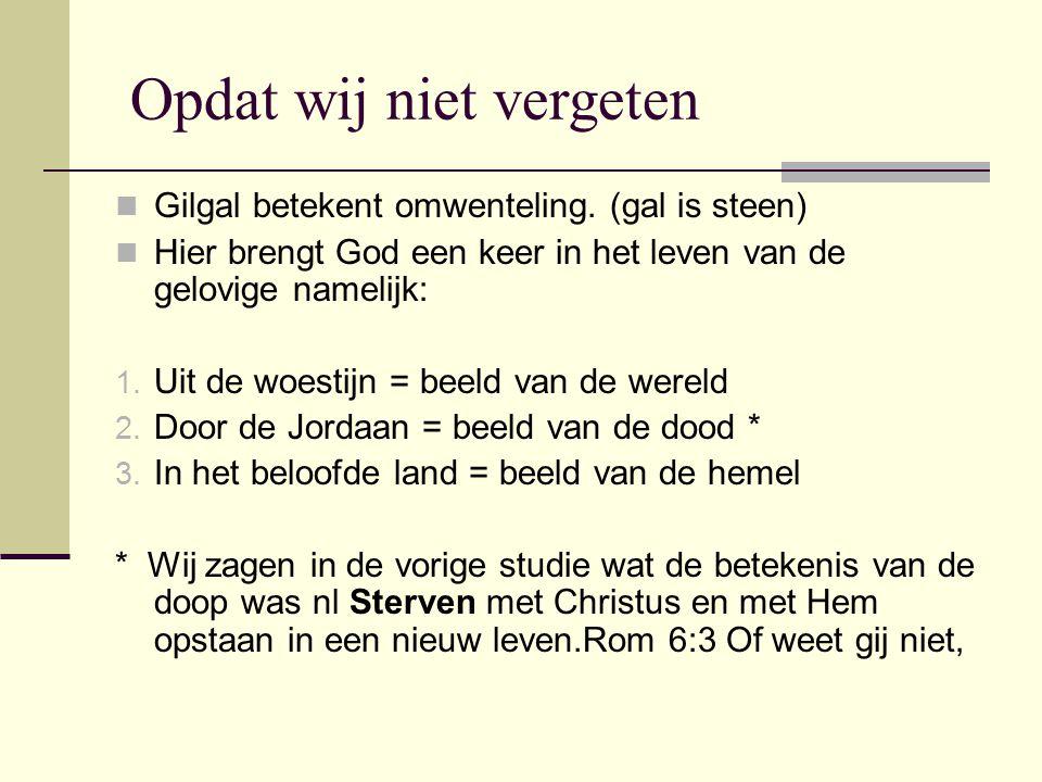 Opdat wij niet vergeten Gilgal betekent omwenteling. (gal is steen) Hier brengt God een keer in het leven van de gelovige namelijk: 1. Uit de woestijn