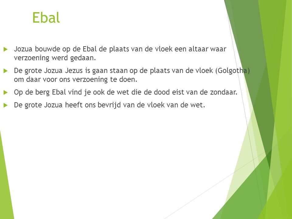 Ebal  Jozua bouwde op de Ebal de plaats van de vloek een altaar waar verzoening werd gedaan.