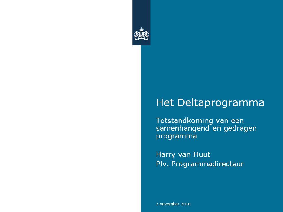 2 november 2010 Het Deltaprogramma Totstandkoming van een samenhangend en gedragen programma Harry van Huut Plv.